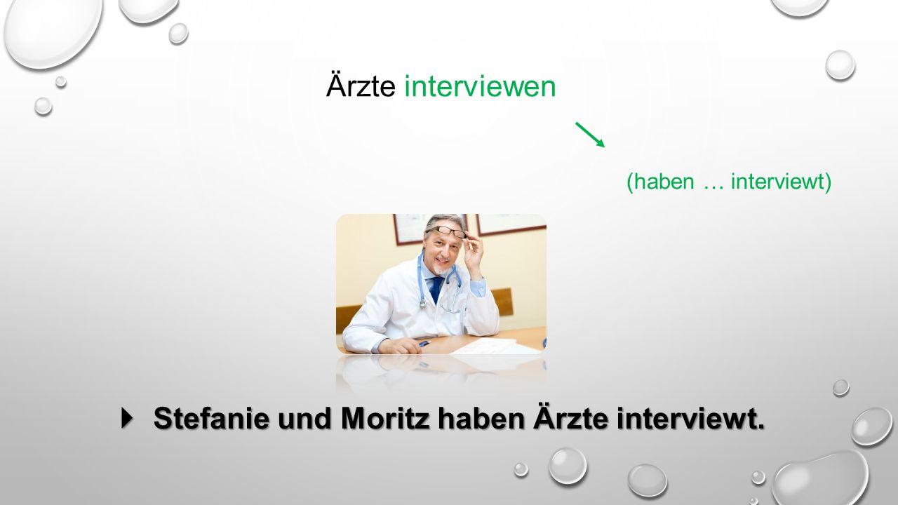 Ärzte interviewen (haben … interviewt)  Stefanie und Moritz haben Ärzte interviewt.