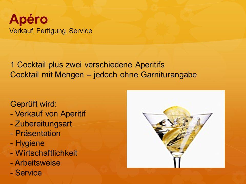 1 Cocktail plus zwei verschiedene Aperitifs Cocktail mit Mengen – jedoch ohne Garniturangabe Geprüft wird: - Verkauf von Aperitif - Zubereitungsart - Präsentation - Hygiene - Wirtschaftlichkeit - Arbeitsweise - Service Apéro Verkauf, Fertigung, Service