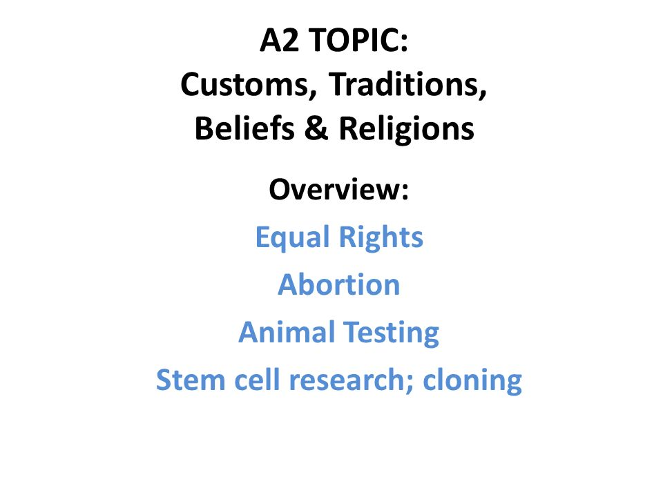 A2 TOPIC: Customs, Traditions, Beliefs & Religions Overview: Equal Rights Abortion Animal Testing Stem cell research; cloning