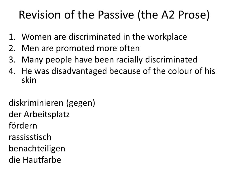 Revision of the Passive (the A2 Prose) 1.Women are discriminated in the workplace 2.Men are promoted more often 3.Many people have been racially discriminated 4.He was disadvantaged because of the colour of his skin diskriminieren (gegen) der Arbeitsplatz fördern rassisstisch benachteiligen die Hautfarbe