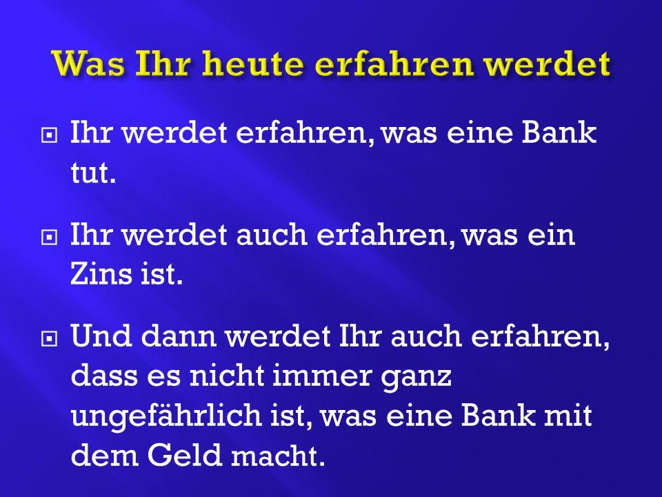  Ihr werdet erfahren, was eine Bank tut.  Ihr werdet auch erfahren, was ein Zins ist.