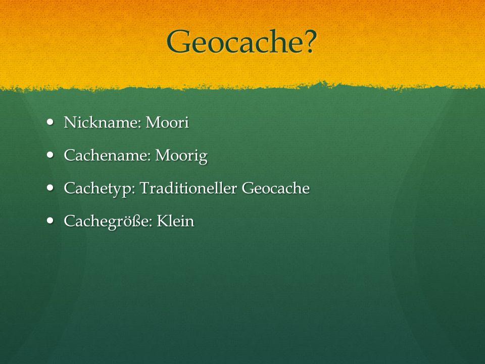 Geocache? Nickname: Moori Nickname: Moori Cachename: Moorig Cachename: Moorig Cachetyp: Traditioneller Geocache Cachetyp: Traditioneller Geocache Cach