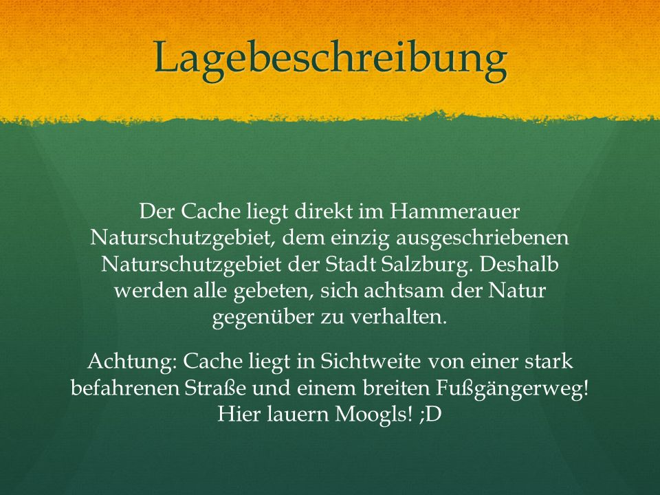 Lagebeschreibung Der Cache liegt direkt im Hammerauer Naturschutzgebiet, dem einzig ausgeschriebenen Naturschutzgebiet der Stadt Salzburg. Deshalb wer