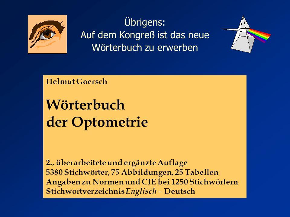 Helmut Goersch Wörterbuch der Optometrie 2., überarbeitete und ergänzte Auflage 5380 Stichwörter, 75 Abbildungen, 25 Tabellen Angaben zu Normen und CIE bei 1250 Stichwörtern Stichwortverzeichnis Englisch – Deutsch Übrigens: Auf dem Kongreß ist das neue Wörterbuch zu erwerben