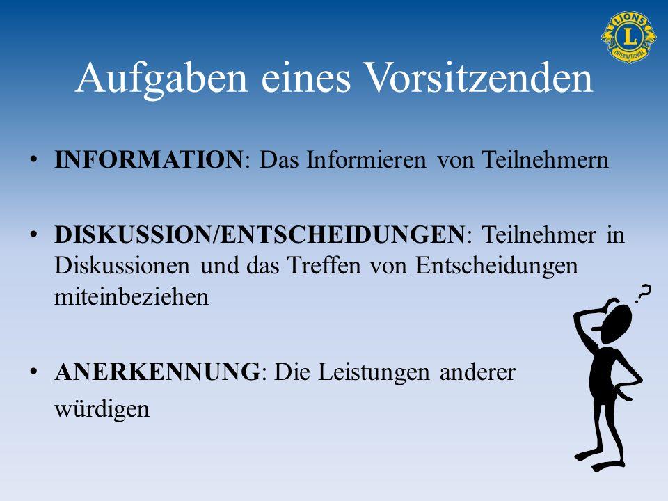 Aufgaben eines Vorsitzenden INFORMATION: Das Informieren von Teilnehmern DISKUSSION/ENTSCHEIDUNGEN: Teilnehmer in Diskussionen und das Treffen von Entscheidungen miteinbeziehen ANERKENNUNG: Die Leistungen anderer würdigen