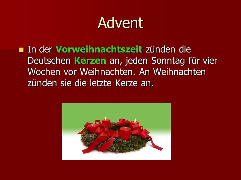 Advent In der Vorweihnachtszeit zünden die Deutschen Kerzen an, jeden Sonntag für vier Wochen vor Weihnachten. An Weihnachten zünden sie die letzte Ke