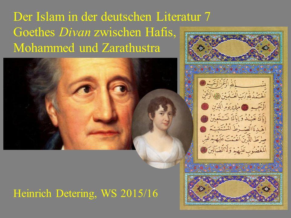 Der Islam in der deutschen Literatur 7 Goethes Divan zwischen Hafis, Mohammed und Zarathustra Heinrich Detering, WS 2015/16