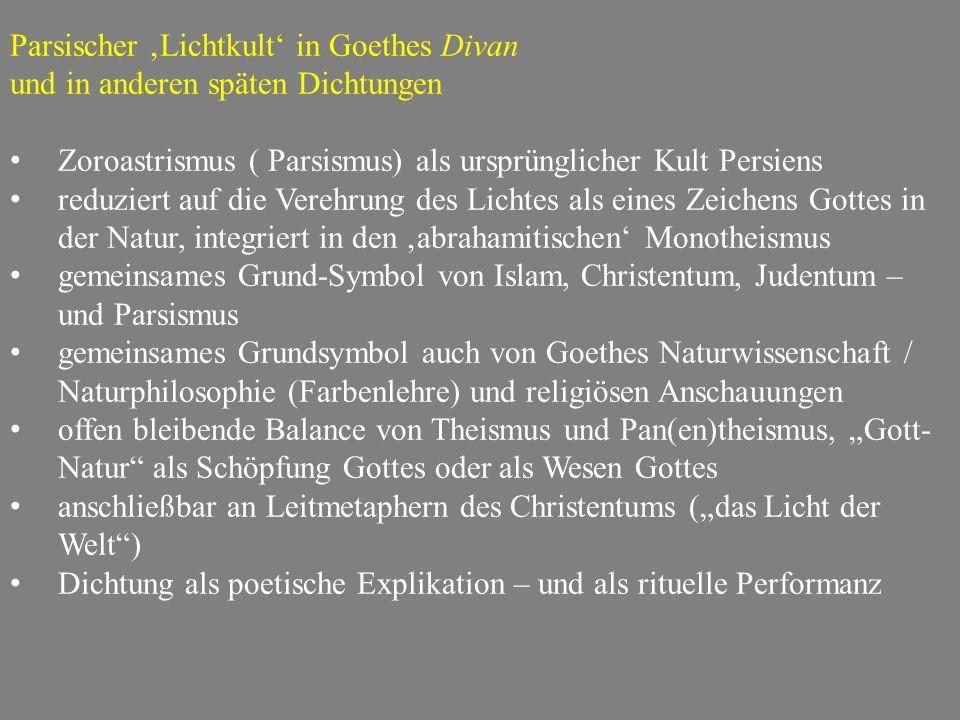 """Parsischer 'Lichtkult' in Goethes Divan und in anderen späten Dichtungen Zoroastrismus ( Parsismus) als ursprünglicher Kult Persiens reduziert auf die Verehrung des Lichtes als eines Zeichens Gottes in der Natur, integriert in den 'abrahamitischen' Monotheismus gemeinsames Grund-Symbol von Islam, Christentum, Judentum – und Parsismus gemeinsames Grundsymbol auch von Goethes Naturwissenschaft / Naturphilosophie (Farbenlehre) und religiösen Anschauungen offen bleibende Balance von Theismus und Pan(en)theismus, """"Gott- Natur als Schöpfung Gottes oder als Wesen Gottes anschließbar an Leitmetaphern des Christentums (""""das Licht der Welt ) Dichtung als poetische Explikation – und als rituelle Performanz"""