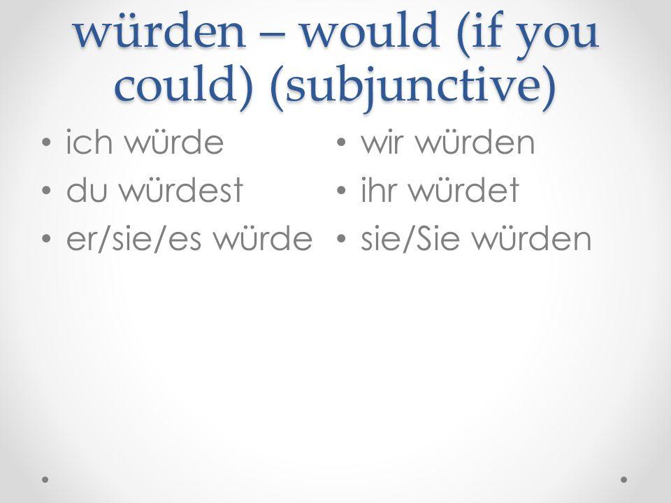 würden – would (if you could) (subjunctive) ich würde du würdest er/sie/es würde wir würden ihr würdet sie/Sie würden