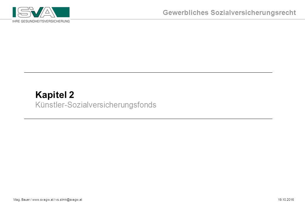 Gewerbliches Sozialversicherungsrecht Mag. Bauer / www.svagw.at / vs.stmk@svagw.at19.10.2015 Kapitel 2 Künstler-Sozialversicherungsfonds