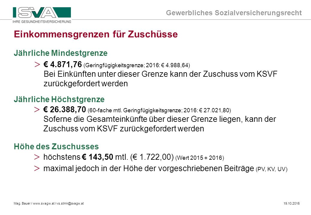 Gewerbliches Sozialversicherungsrecht Mag. Bauer / www.svagw.at / vs.stmk@svagw.at19.10.2015 Jährliche Mindestgrenze > € 4.871,76 (Geringfügigkeitsgre