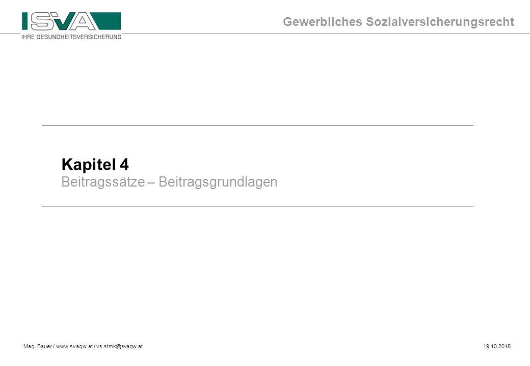 Gewerbliches Sozialversicherungsrecht Mag. Bauer / www.svagw.at / vs.stmk@svagw.at19.10.2015 Kapitel 4 Beitragssätze – Beitragsgrundlagen