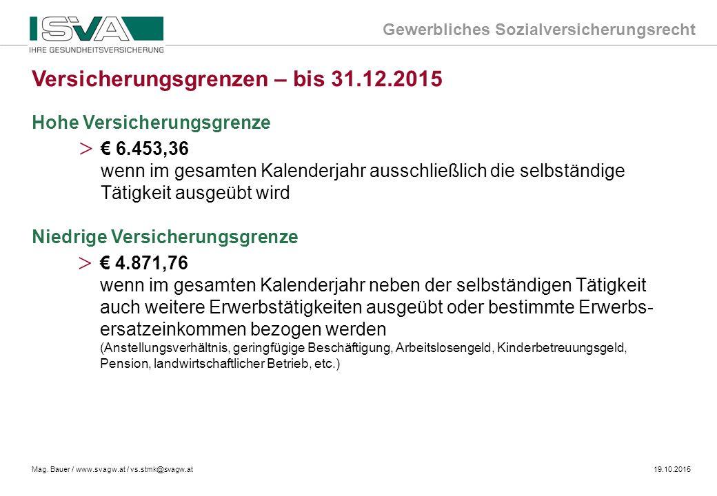 Gewerbliches Sozialversicherungsrecht Mag. Bauer / www.svagw.at / vs.stmk@svagw.at19.10.2015 Hohe Versicherungsgrenze > € 6.453,36 wenn im gesamten Ka