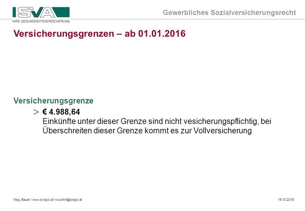 Gewerbliches Sozialversicherungsrecht Mag. Bauer / www.svagw.at / vs.stmk@svagw.at19.10.2015 Versicherungsgrenze Versicherungsgrenzen – ab 01.01.2016