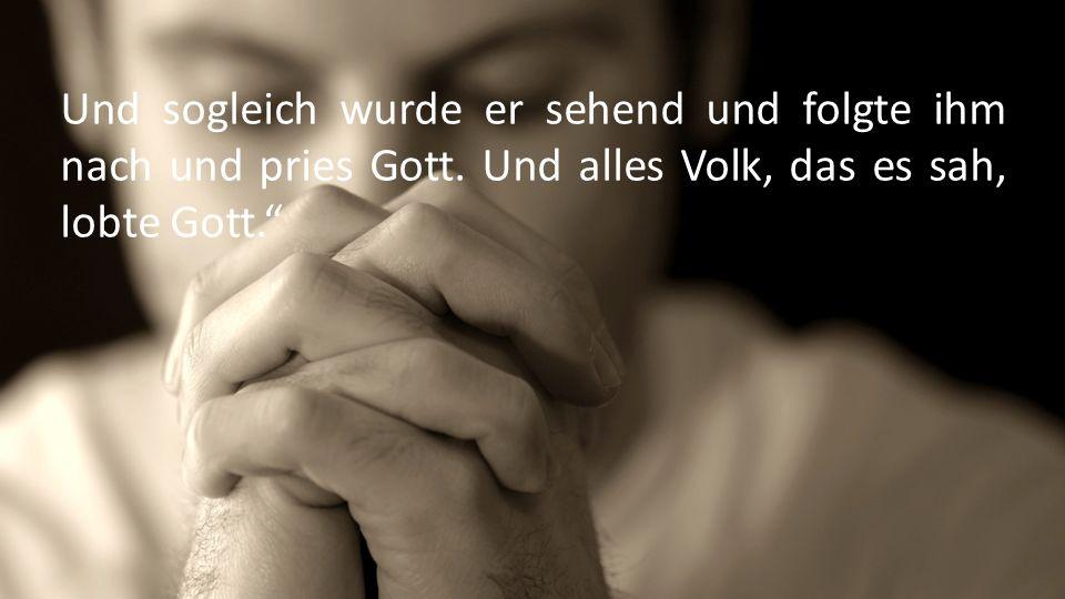 Und sogleich wurde er sehend und folgte ihm nach und pries Gott.
