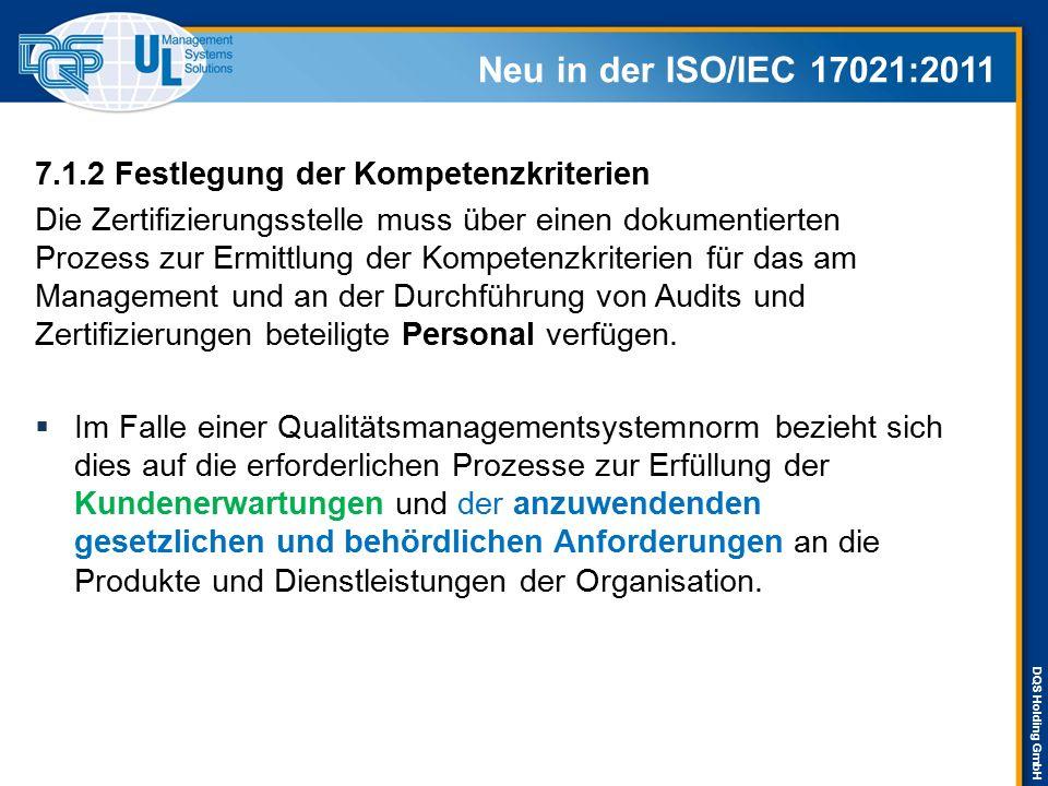 DQS Holding GmbH Neu in der ISO/IEC 17021:2011 9.1.2 Auditplan 9.1.2.2 Festlegung der Auditziele, des Auditumfangs und der Auditkriterien 9.1.2.2.2 In den Auditzielen muss beschrieben sein, was mit Hilfe des Audits erreicht werden soll, und sie müssen Folgendes enthalten: b) Beurteilung der Fähigkeit des Managementsystems, die Erfüllung der geltenden gesetzlichen, behördlichen und vertraglichen Anforderungen durch die Kundenorganisation sicherzustellen;