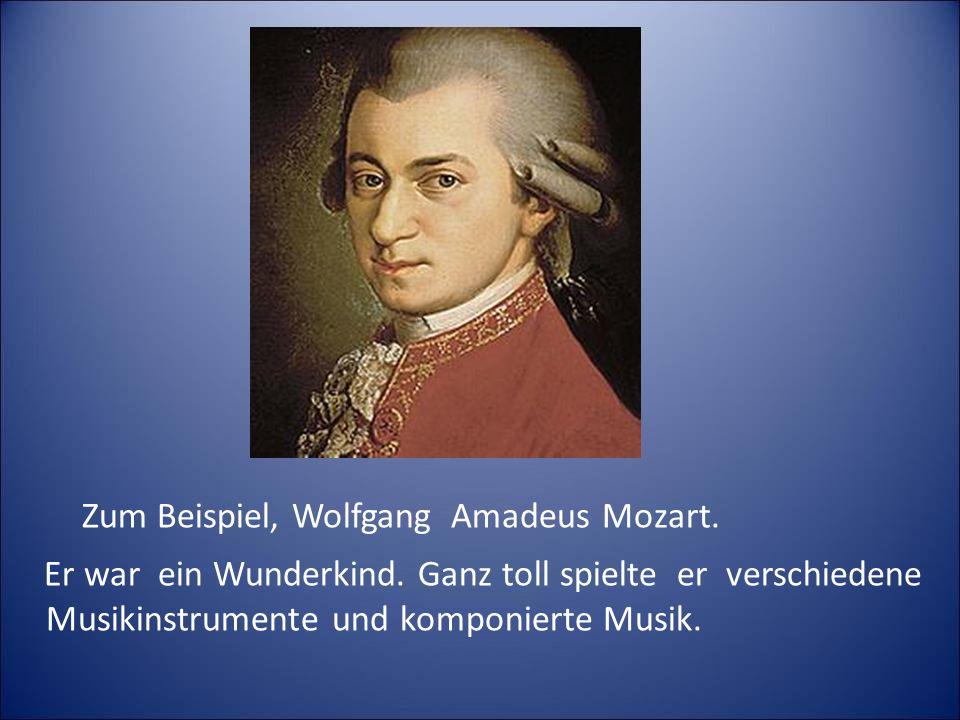 Zum Beispiel, Wolfgang Amadeus Mozart.Er war ein Wunderkind.