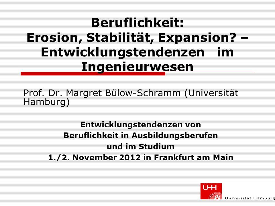 Beruflichkeit: Erosion, Stabilität, Expansion? – Entwicklungstendenzen im Ingenieurwesen Prof. Dr. Margret Bülow-Schramm (Universität Hamburg) Entwick
