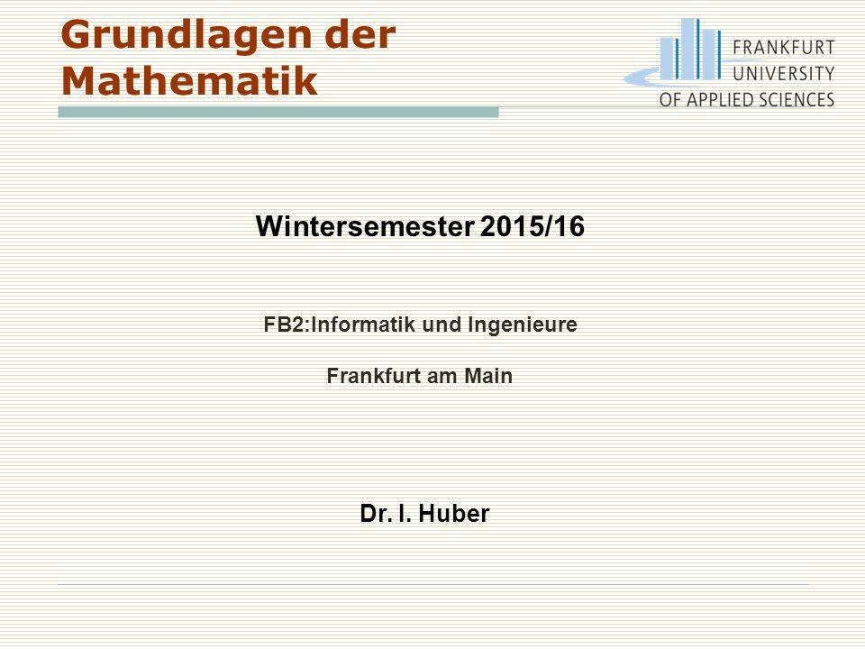 Grundlagen der Mathematik Wintersemester 2015/16 FB2:Informatik und Ingenieure Frankfurt am Main Dr. I. Huber