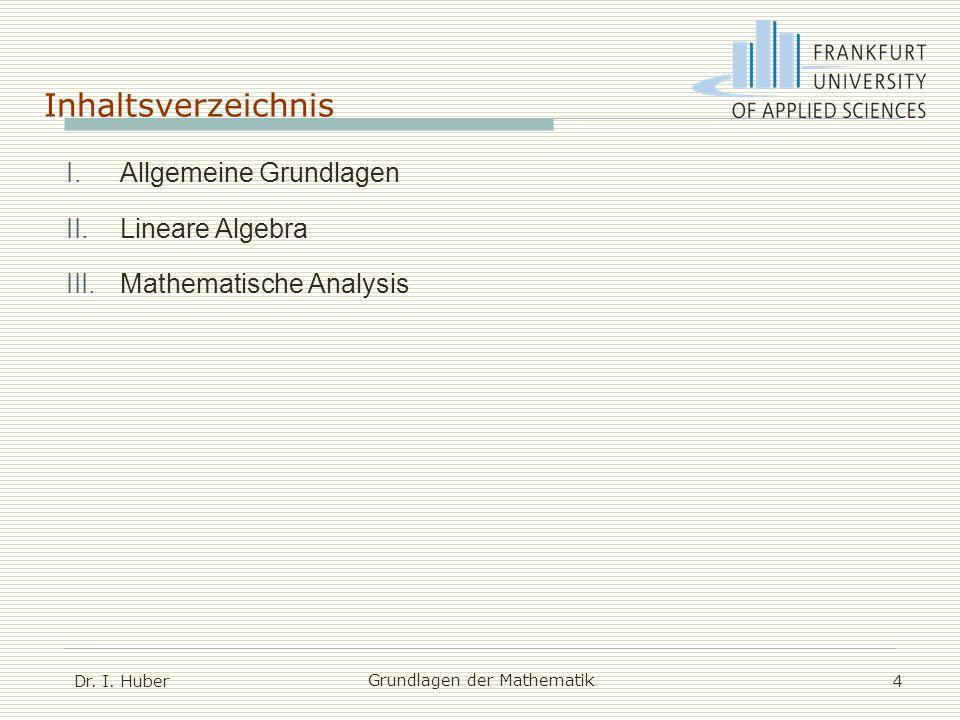 Inhaltsverzeichnis Dr. I. Huber Grundlagen der Mathematik 4 I.Allgemeine Grundlagen II.Lineare Algebra III.Mathematische Analysis