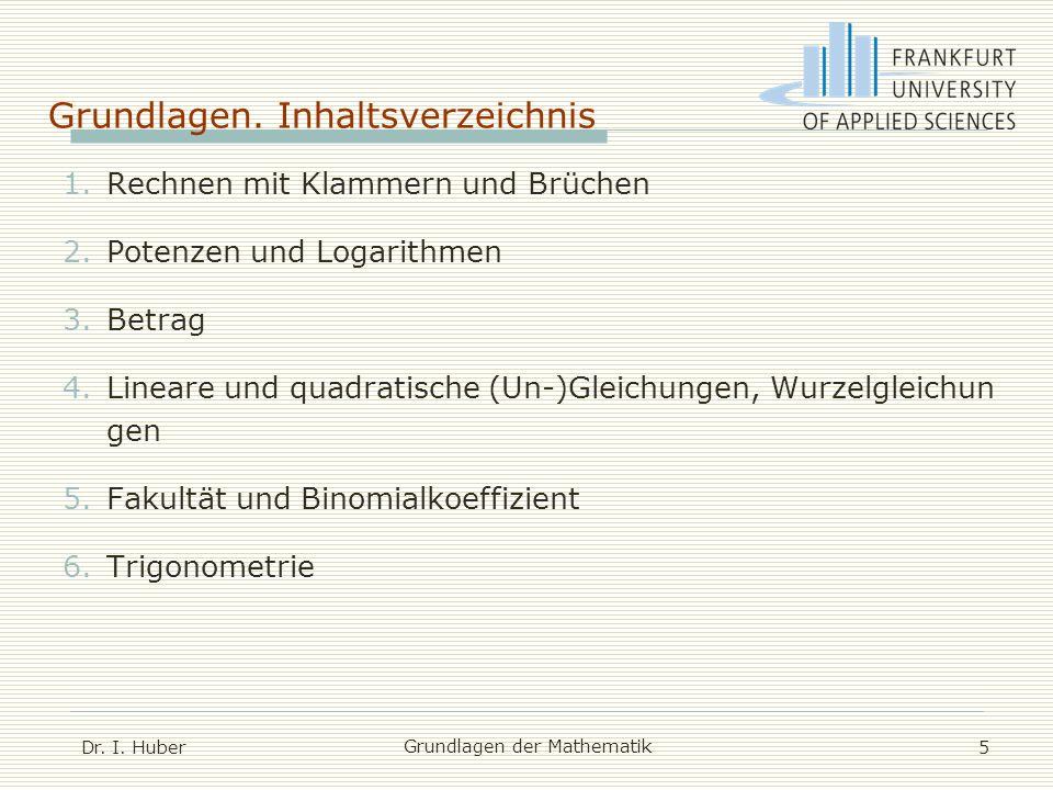 Grundlagen. Inhaltsverzeichnis Dr. I. Huber Grundlagen der Mathematik 5 1.Rechnen mit Klammern und Brüchen 2.Potenzen und Logarithmen 3.Betrag 4.Linea
