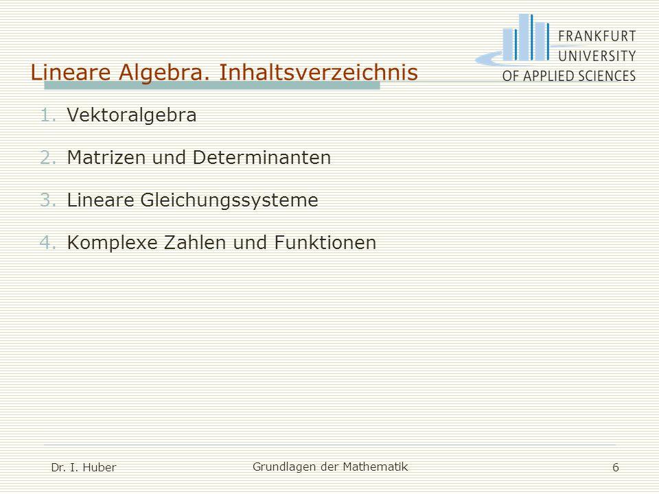 Lineare Algebra. Inhaltsverzeichnis Dr. I. Huber Grundlagen der Mathematik 6 1.Vektoralgebra 2.Matrizen und Determinanten 3.Lineare Gleichungssysteme