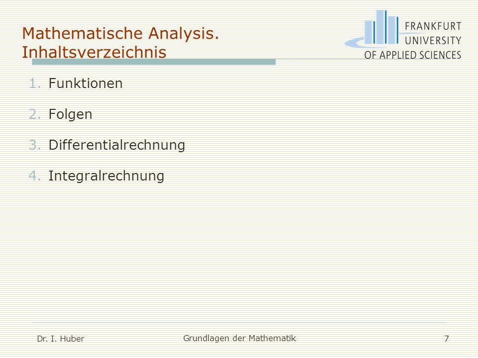 Mathematische Analysis. Inhaltsverzeichnis Dr. I. Huber Grundlagen der Mathematik 7 1.Funktionen 2.Folgen 3.Differentialrechnung 4.Integralrechnung