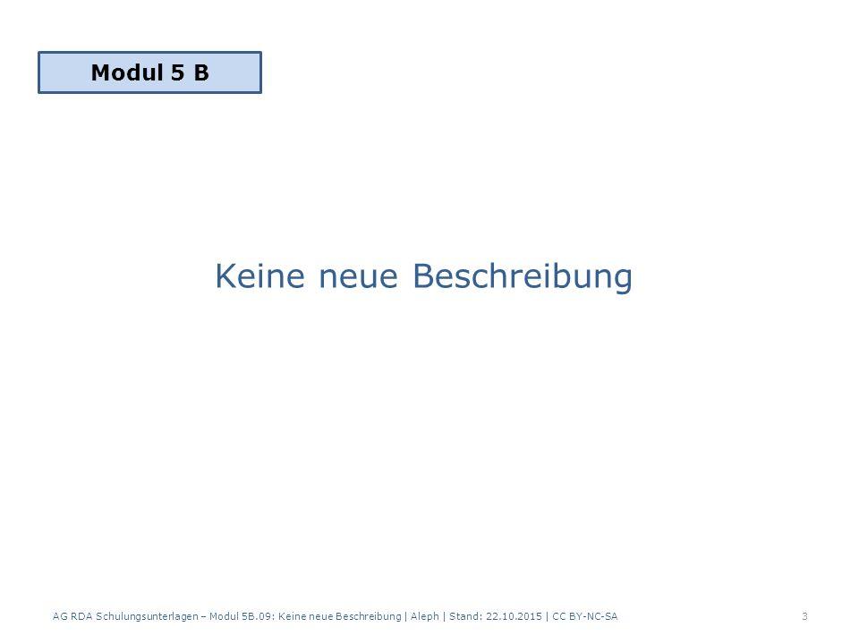 Keine neue Beschreibung AG RDA Schulungsunterlagen – Modul 5B.09: Keine neue Beschreibung | Aleph | Stand: 22.10.2015 | CC BY-NC-SA3 Modul 5 B