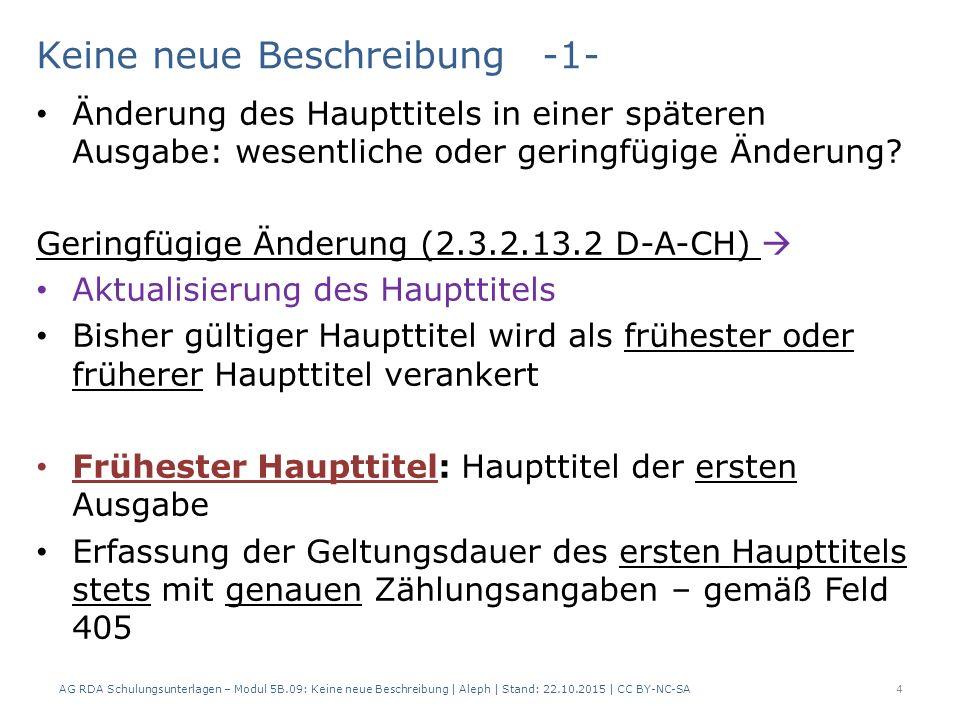 AG RDA Schulungsunterlagen – Modul 5B.09: Keine neue Beschreibung | Aleph | Stand: 22.10.2015 | CC BY-NC-SA15 AlephRDAElementErfassung 3312.3.2.13.2Haupttitel, gering- fügige Änderungen $a G.B.B 375e2.3.7.3Erfassen von früheren Haupttiteln $a GBB $f teils 1.a Geringfügige Änderung: Fallgruppe d) Änderungen in der Zeichensetzung