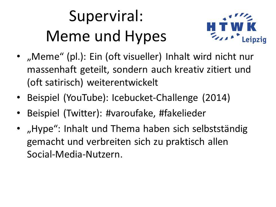 """Superviral: Meme und Hypes """"Meme (pl.): Ein (oft visueller) Inhalt wird nicht nur massenhaft geteilt, sondern auch kreativ zitiert und (oft satirisch) weiterentwickelt Beispiel (YouTube): Icebucket-Challenge (2014) Beispiel (Twitter): #varoufake, #fakelieder """"Hype : Inhalt und Thema haben sich selbstständig gemacht und verbreiten sich zu praktisch allen Social-Media-Nutzern."""