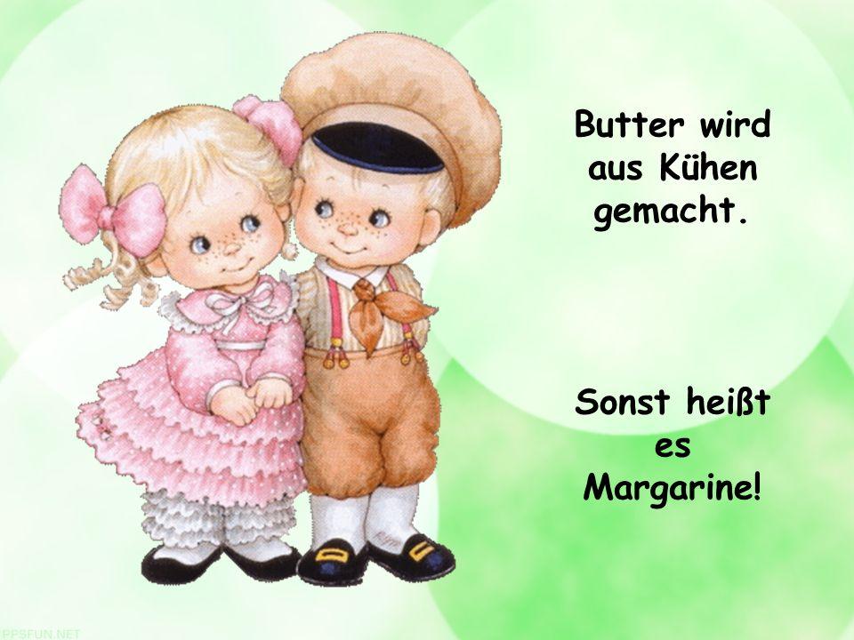 Butter wird aus Kühen gemacht. Sonst heißt es Margarine!