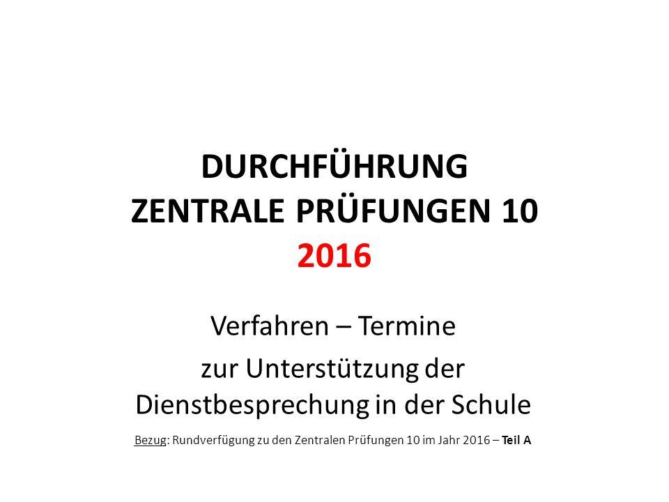 DURCHFÜHRUNG ZENTRALE PRÜFUNGEN 10 2016 Verfahren – Termine zur Unterstützung der Dienstbesprechung in der Schule Bezug: Rundverfügung zu den Zentrale