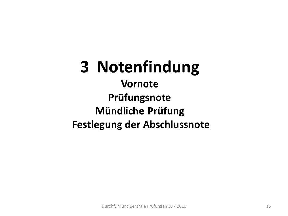 3 Notenfindung Vornote Prüfungsnote Mündliche Prüfung Festlegung der Abschlussnote Durchführung Zentrale Prüfungen 10 - 201616
