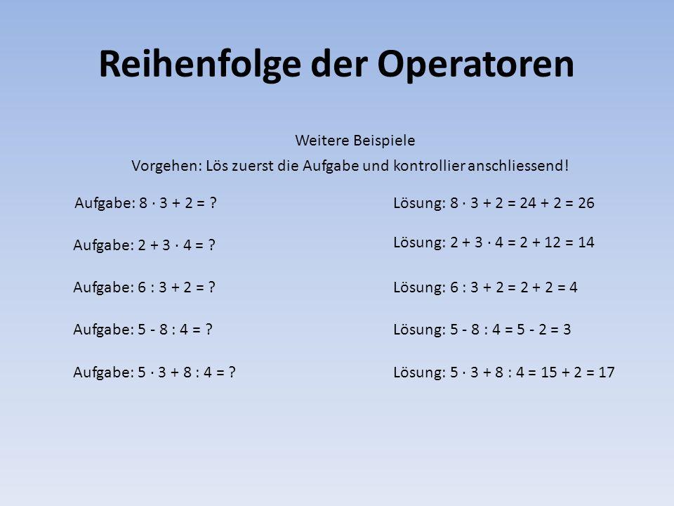 Reihenfolge der Operatoren Weitere Beispiele Aufgabe: 8 · 3 + 2 = ?Lösung: 8 · 3 + 2 = 24 + 2 = 26 Lösung: 5 · 3 + 8 : 4 = 15 + 2 = 17 Lösung: 5 - 8 :