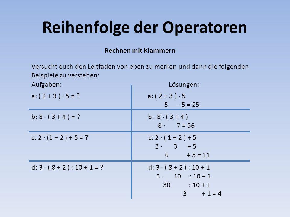 Reihenfolge der Operatoren Rechnen mit Klammern d: 3 · ( 8 + 2 ) : 10 + 1 3 · 10 : 10 + 1 30 : 10 + 1 3 + 1 = 4 Versucht euch den Leitfaden von eben z