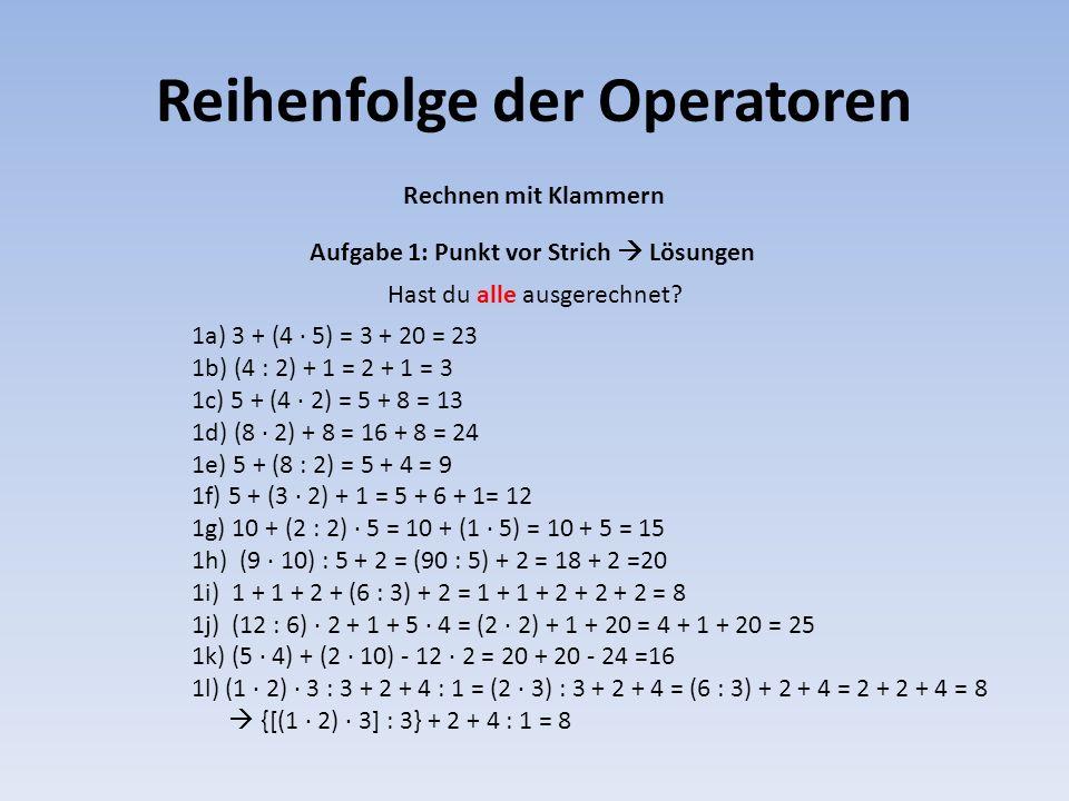 Reihenfolge der Operatoren Rechnen mit Klammern 1a) 3 + (4 · 5) = 3 + 20 = 23 1b) (4 : 2) + 1 = 2 + 1 = 3 1c) 5 + (4 · 2) = 5 + 8 = 13 1d) (8 · 2) + 8