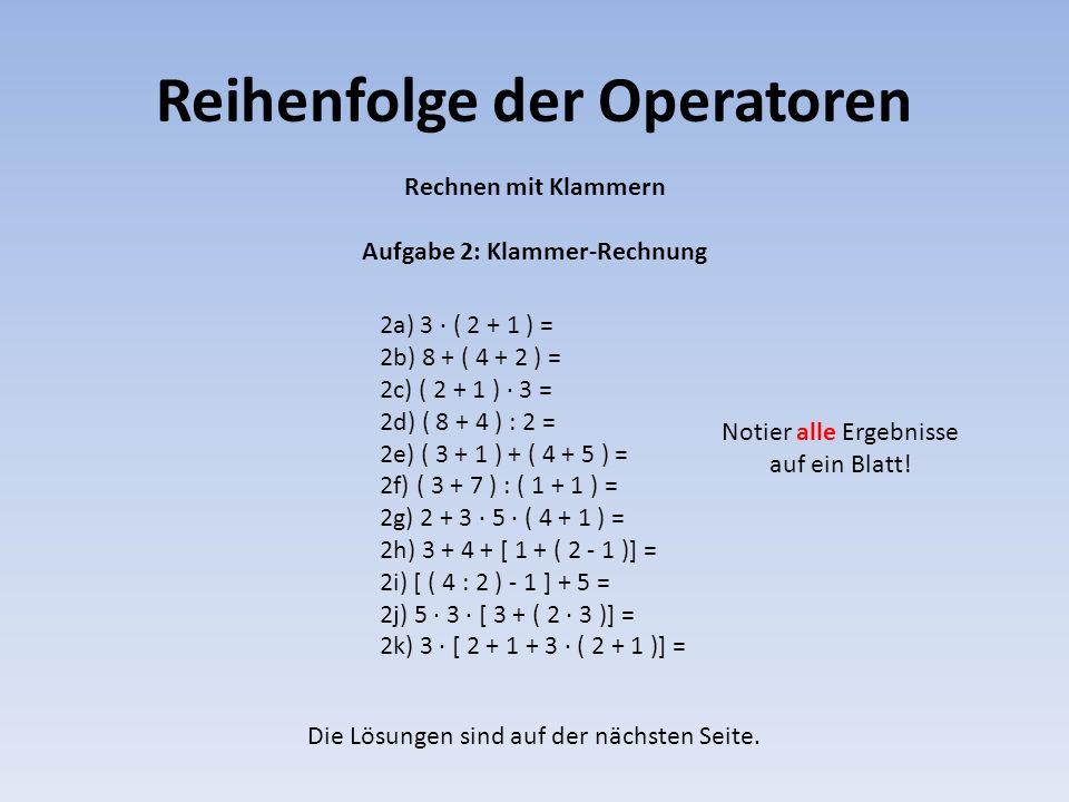Reihenfolge der Operatoren 2a) 3 · ( 2 + 1 ) = 2b) 8 + ( 4 + 2 ) = 2c) ( 2 + 1 ) · 3 = 2d) ( 8 + 4 ) : 2 = 2e) ( 3 + 1 ) + ( 4 + 5 ) = 2f) ( 3 + 7 ) :