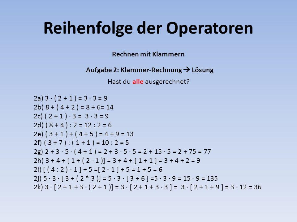 Reihenfolge der Operatoren 2a) 3 · ( 2 + 1 ) = 3 · 3 = 9 2b) 8 + ( 4 + 2 ) = 8 + 6= 14 2c) ( 2 + 1 ) · 3 = 3 · 3 = 9 2d) ( 8 + 4 ) : 2 = 12 : 2 = 6 2e