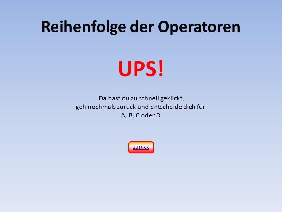 Reihenfolge der Operatoren Da hast du zu schnell geklickt, geh nochmals zurück und entscheide dich für A, B, C oder D. UPS! zurück
