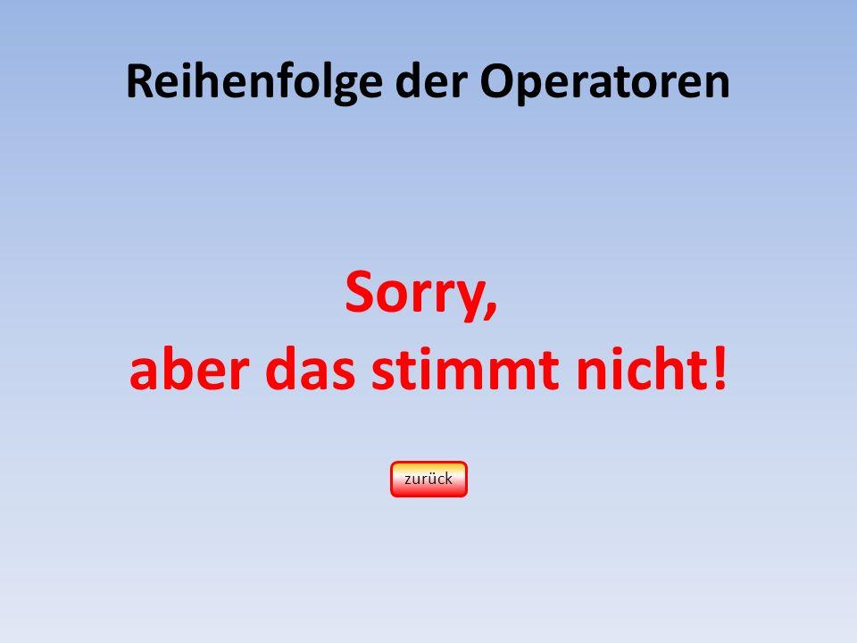 Reihenfolge der Operatoren Sorry, aber das stimmt nicht! zurück