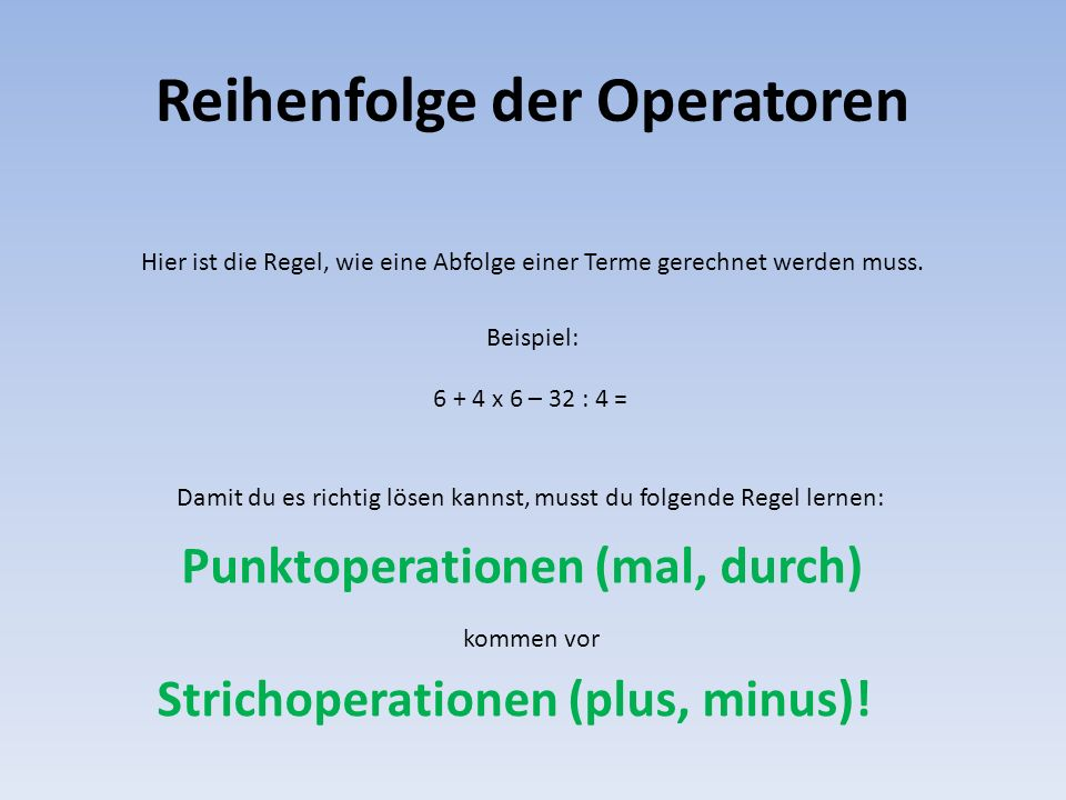 Reihenfolge der Operatoren Hier ist die Regel, wie eine Abfolge einer Terme gerechnet werden muss. Beispiel: 6 + 4 x 6 – 32 : 4 = Damit du es richtig