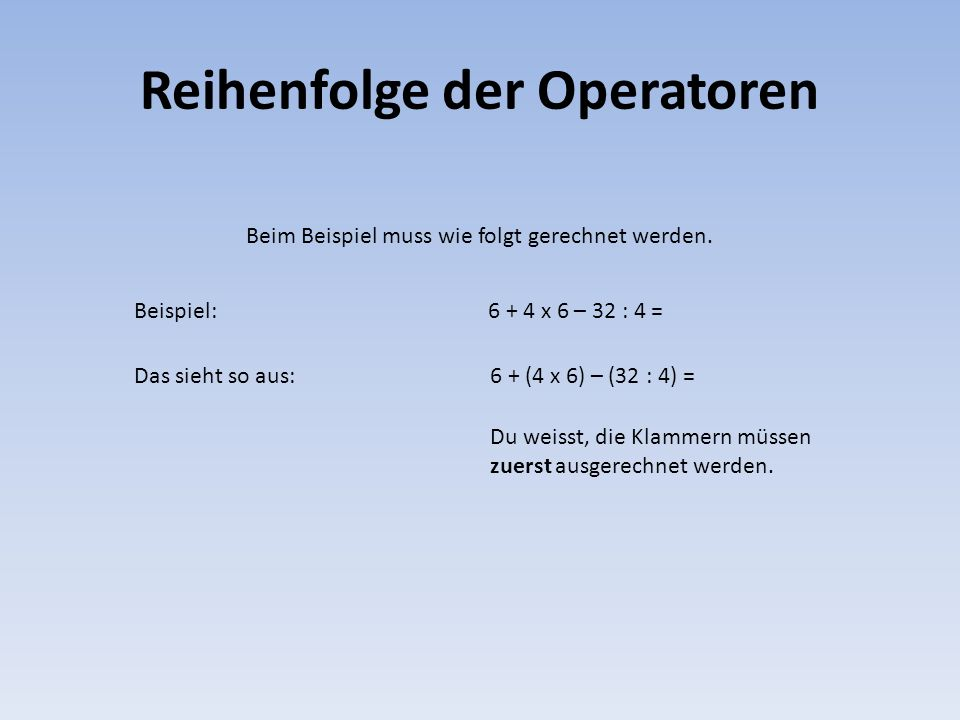 Reihenfolge der Operatoren Beim Beispiel muss wie folgt gerechnet werden. Beispiel:6 + 4 x 6 – 32 : 4 = Das sieht so aus:6 + (4 x 6) – (32 : 4) = Du w