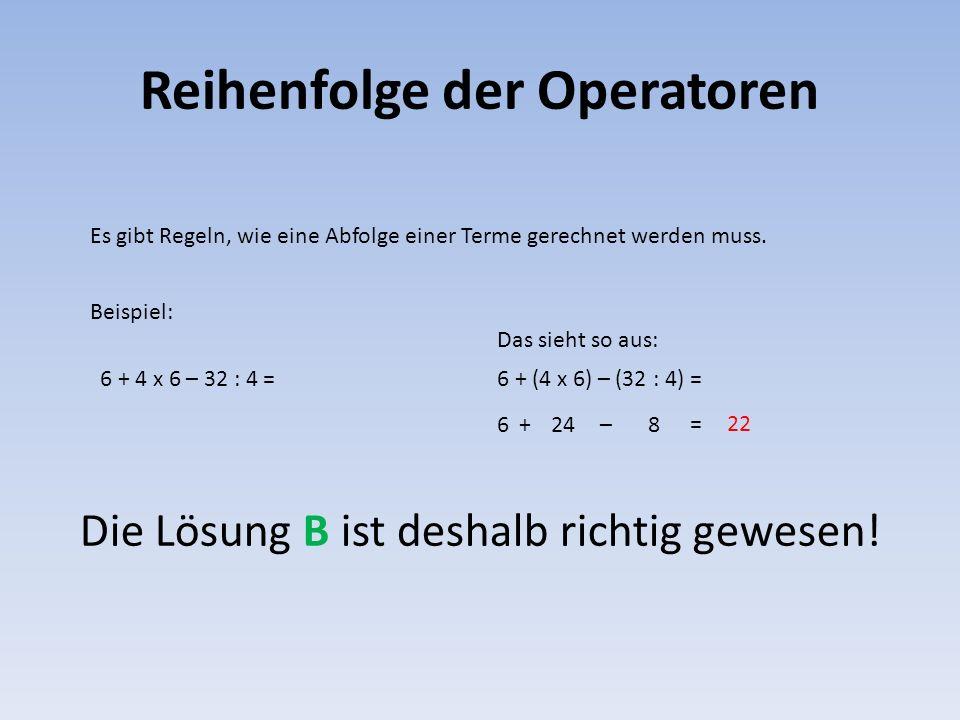 Reihenfolge der Operatoren Es gibt Regeln, wie eine Abfolge einer Terme gerechnet werden muss. Beispiel: 6 + 4 x 6 – 32 : 4 = Das sieht so aus: 6 + (4