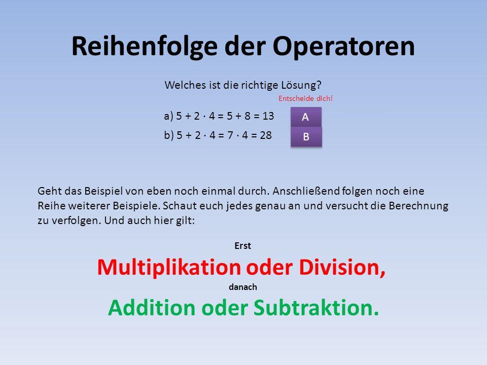 Reihenfolge der Operatoren a) 5 + 2 · 4 = 5 + 8 = 13 Geht das Beispiel von eben noch einmal durch. Anschließend folgen noch eine Reihe weiterer Beispi
