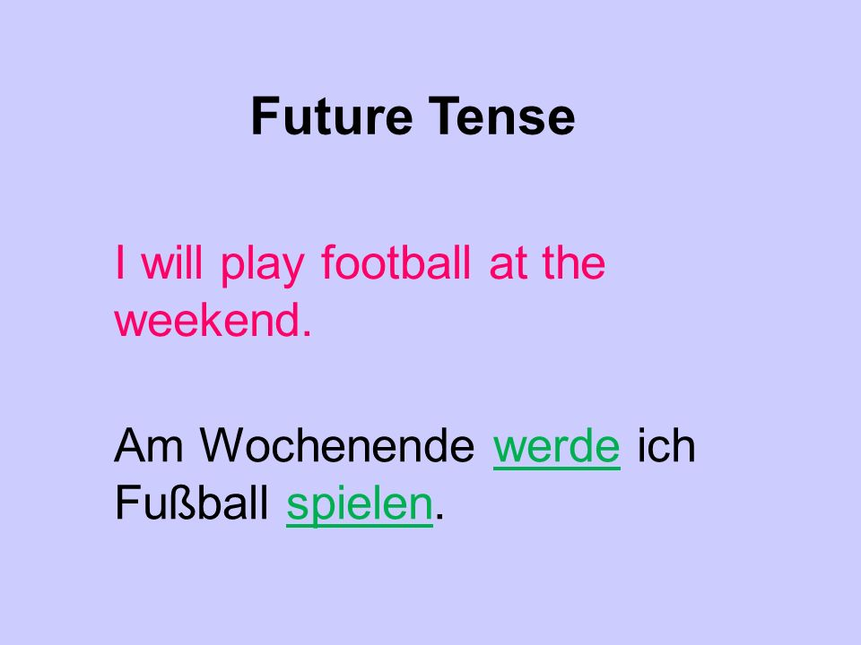 Future Tense I will play football at the weekend. Am Wochenende werde ich Fußball spielen.