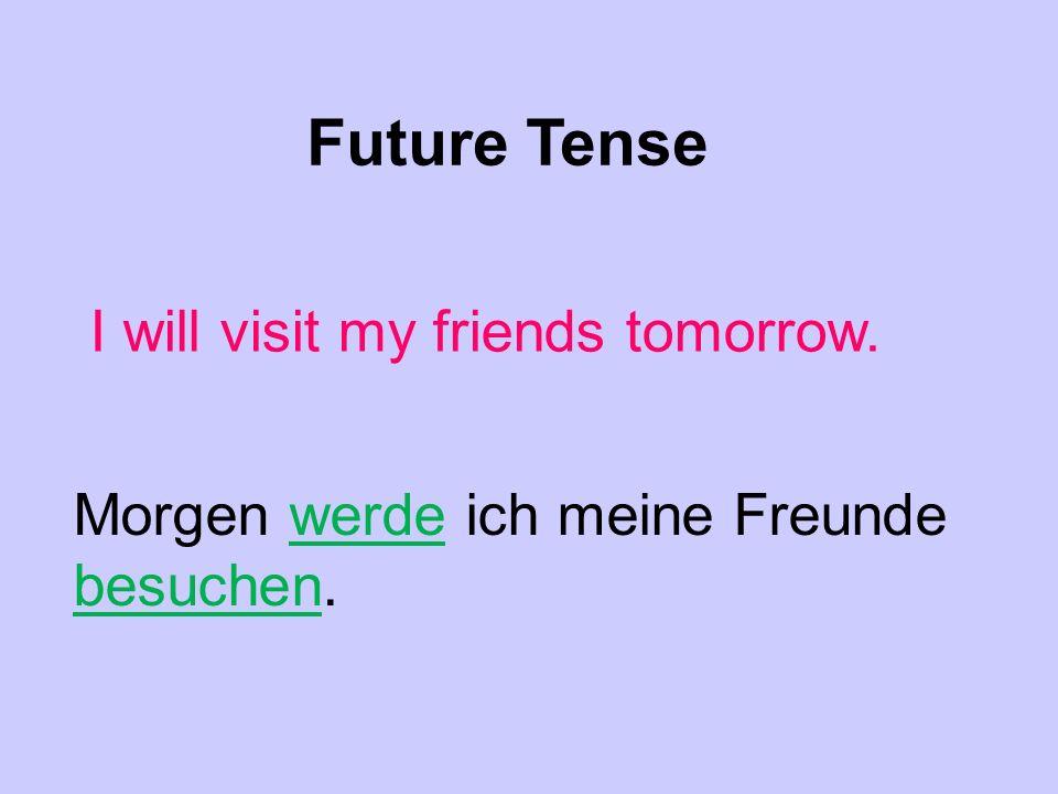 Future Tense I will visit my friends tomorrow. Morgen werde ich meine Freunde besuchen.