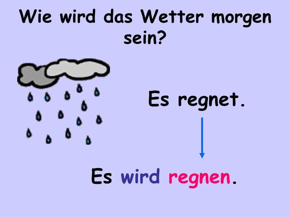 Wie wird das Wetter morgen sein? Es regnet. Es wird regnen.