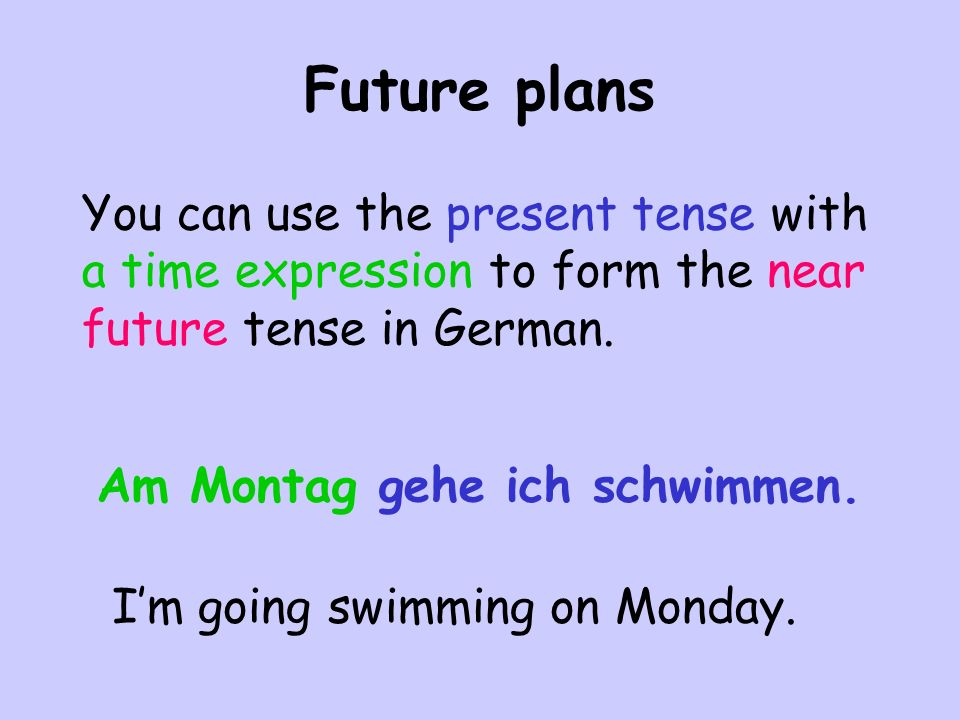 You can use the present tense with a time expression to form the near future tense in German. Am Montag gehe ich schwimmen. I'm going swimming on Mond