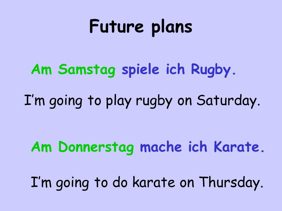 Future plans Am Samstag spiele ich Rugby. I'm going to play rugby on Saturday.