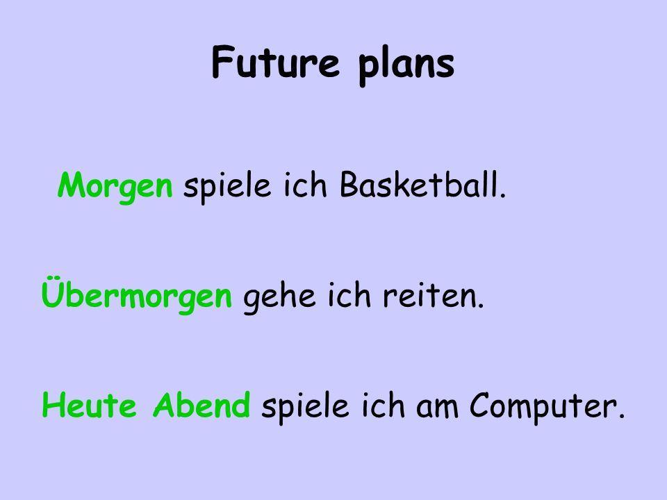 Future plans Morgen spiele ich Basketball. Übermorgen gehe ich reiten. Heute Abend spiele ich am Computer.